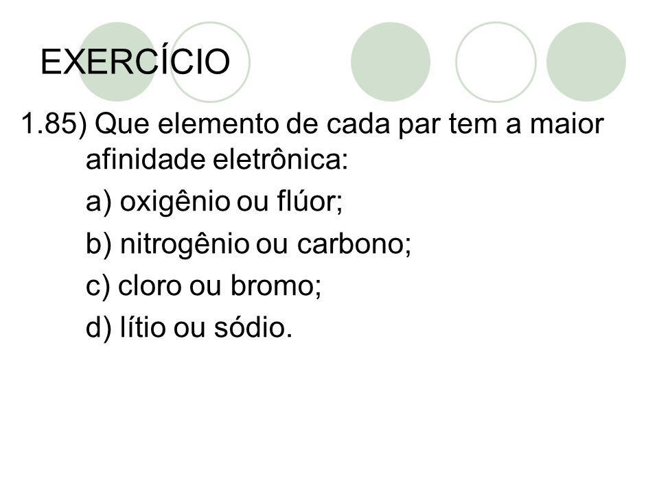EXERCÍCIO 1.85) Que elemento de cada par tem a maior afinidade eletrônica: a) oxigênio ou flúor; b) nitrogênio ou carbono;
