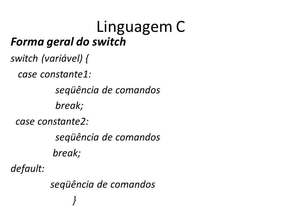 Linguagem C Forma geral do switch switch (variável) { case constante1: