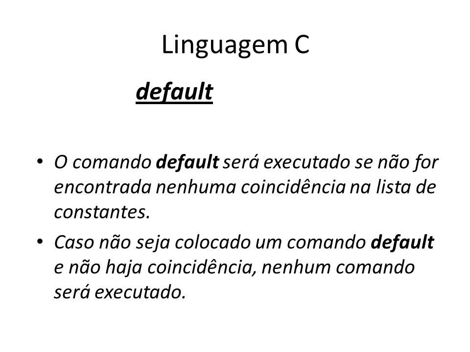 Linguagem C default. O comando default será executado se não for encontrada nenhuma coincidência na lista de constantes.
