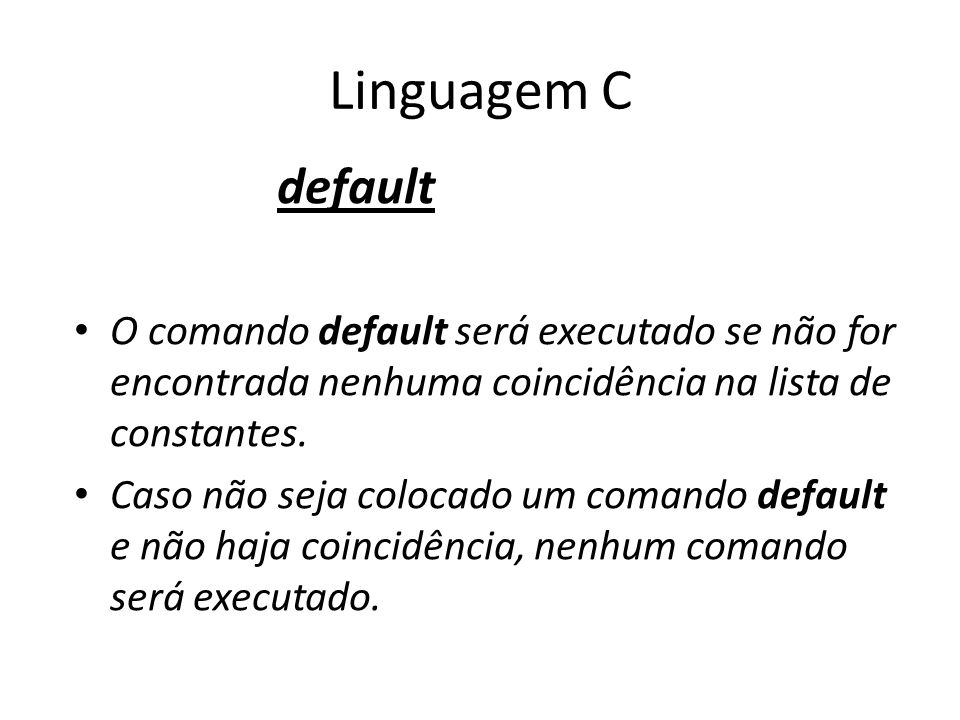 Linguagem Cdefault. O comando default será executado se não for encontrada nenhuma coincidência na lista de constantes.
