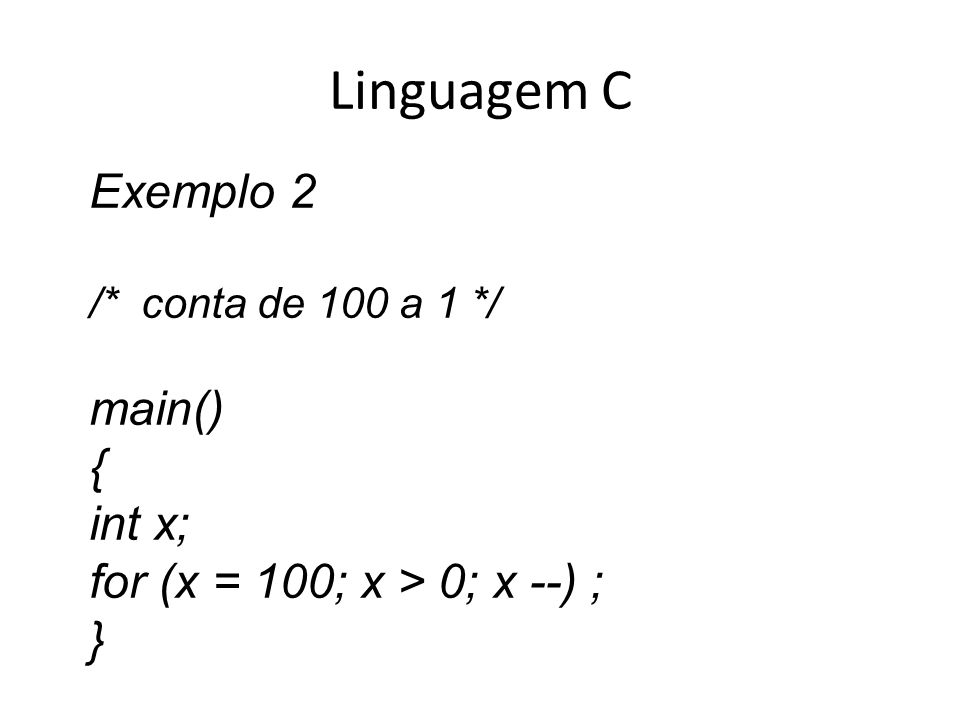 Linguagem C Exemplo 2 main() { int x; for (x = 100; x > 0; x --) ;