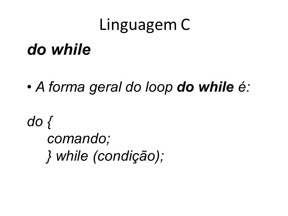 Linguagem C do while A forma geral do loop do while é: do { comando;