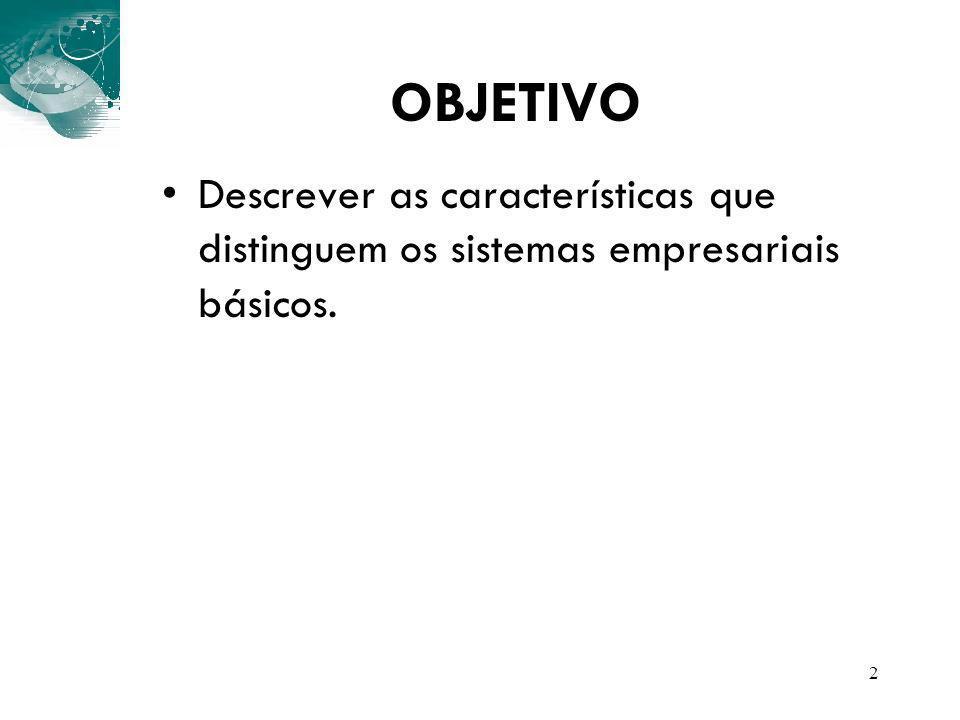OBJETIVO Descrever as características que distinguem os sistemas empresariais básicos.
