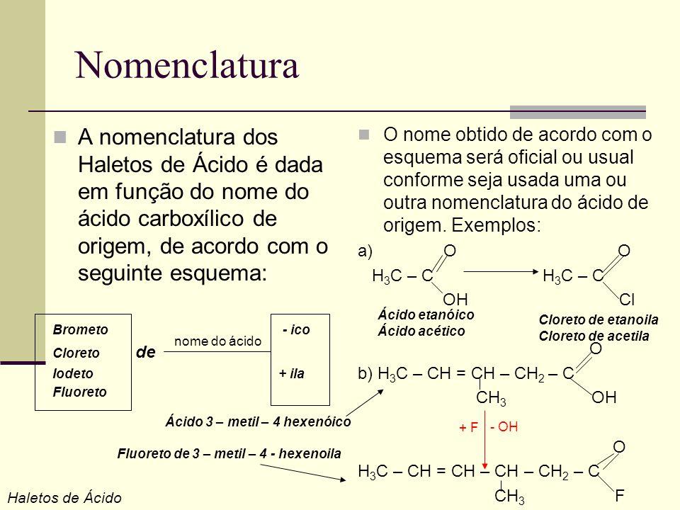 Nomenclatura A nomenclatura dos Haletos de Ácido é dada em função do nome do ácido carboxílico de origem, de acordo com o seguinte esquema: