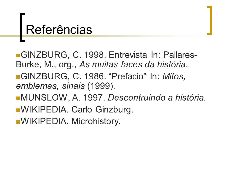 Referências GINZBURG, C. 1998. Entrevista In: Pallares-Burke, M., org., As muitas faces da história.