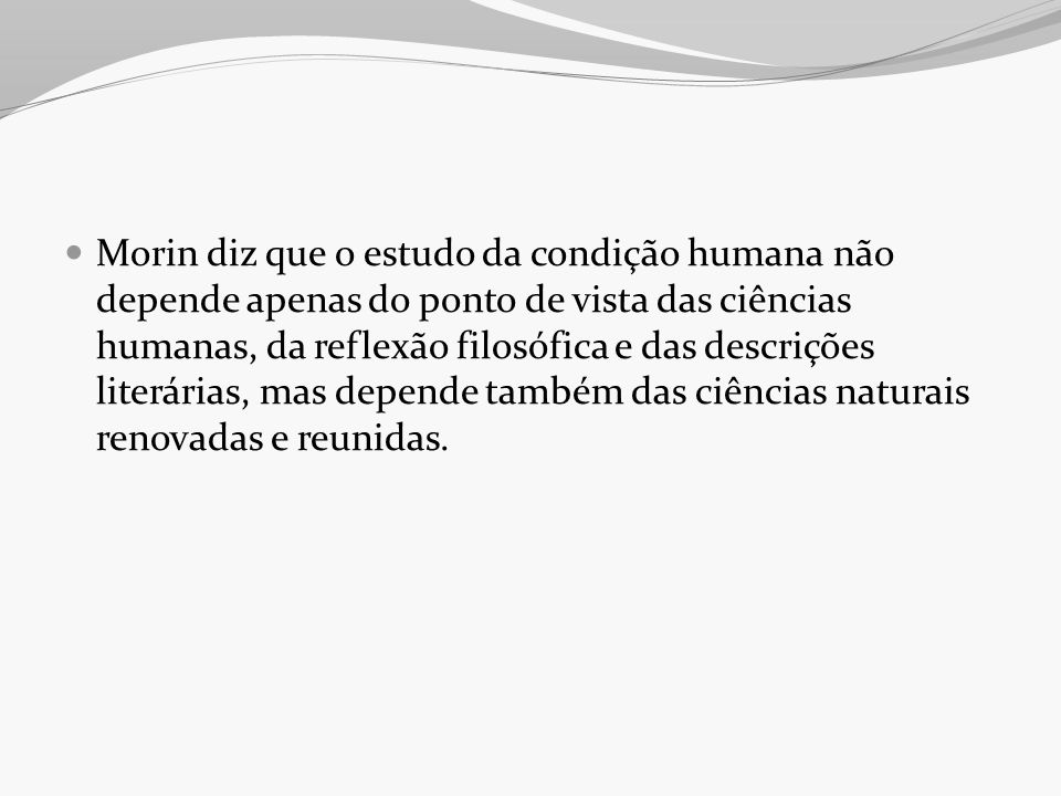 Morin diz que o estudo da condição humana não depende apenas do ponto de vista das ciências humanas, da reflexão filosófica e das descrições literárias, mas depende também das ciências naturais renovadas e reunidas.