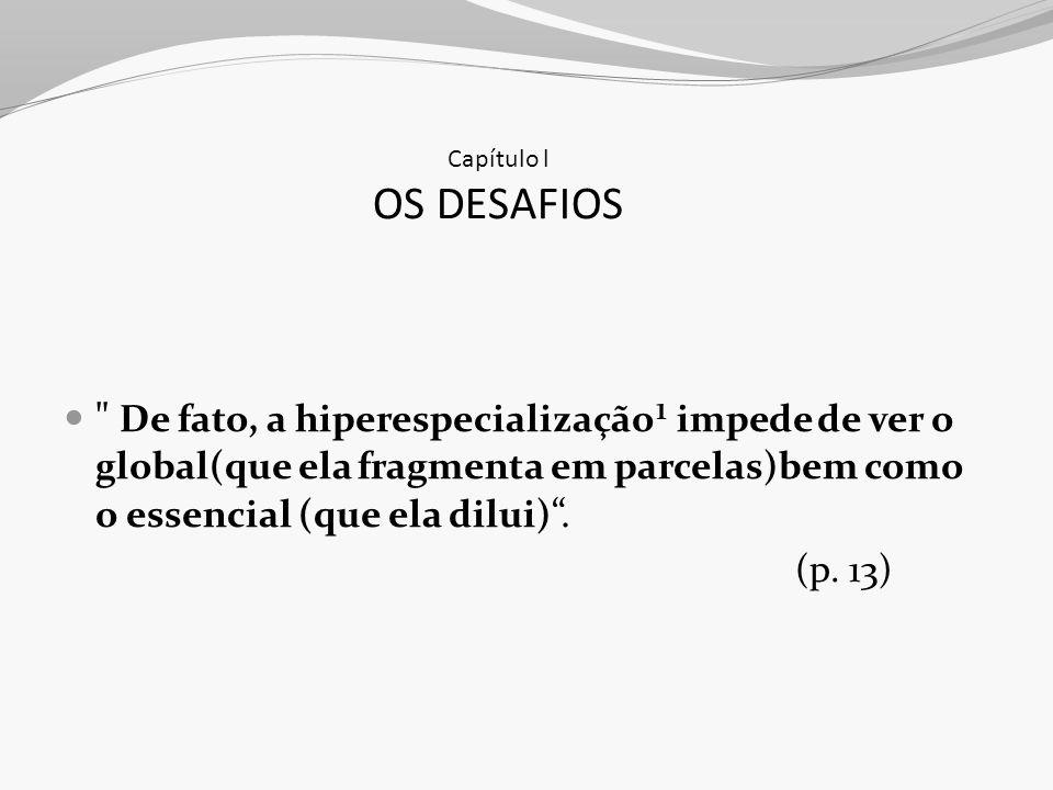 Capítulo l OS DESAFIOS De fato, a hiperespecialização¹ impede de ver o global(que ela fragmenta em parcelas)bem como o essencial (que ela dilui) .