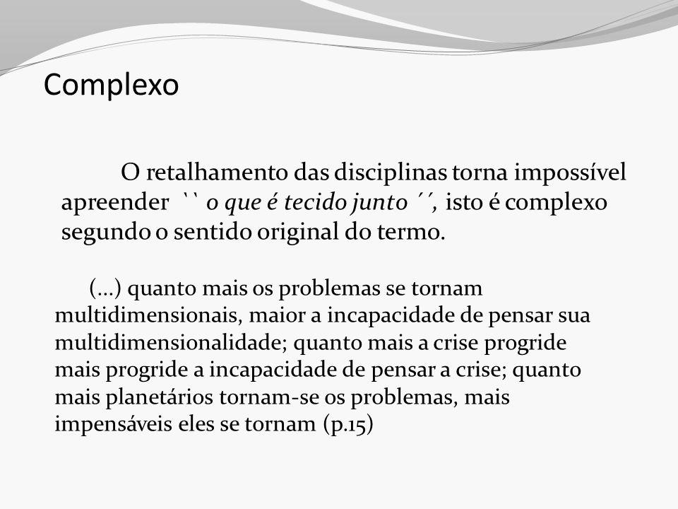 Complexo O retalhamento das disciplinas torna impossível apreender `` o que é tecido junto ´´, isto é complexo segundo o sentido original do termo.