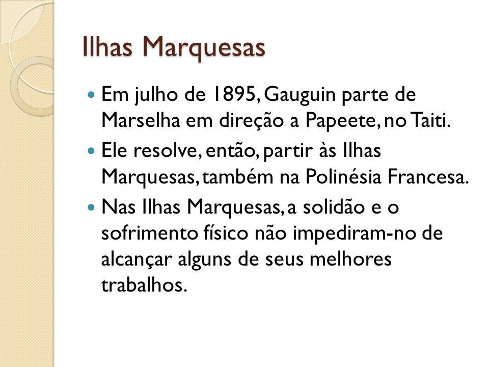 Ilhas Marquesas Em julho de 1895, Gauguin parte de Marselha em direção a Papeete, no Taiti.