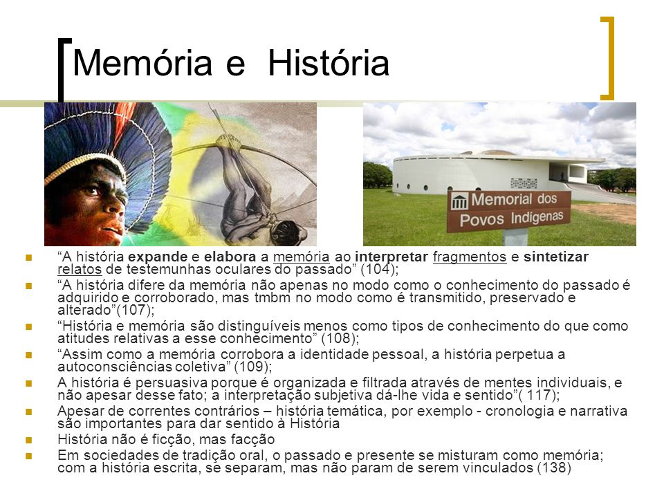 Memória e História A história expande e elabora a memória ao interpretar fragmentos e sintetizar relatos de testemunhas oculares do passado (104);