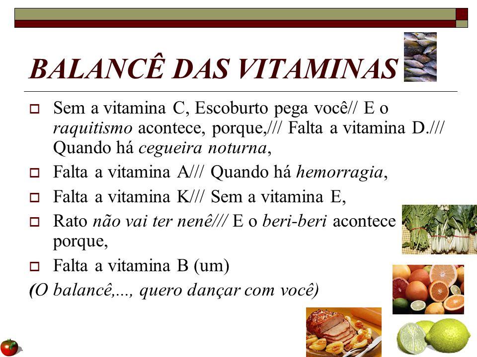 BALANCÊ DAS VITAMINAS Sem a vitamina C, Escoburto pega você// E o raquitismo acontece, porque,/// Falta a vitamina D./// Quando há cegueira noturna,