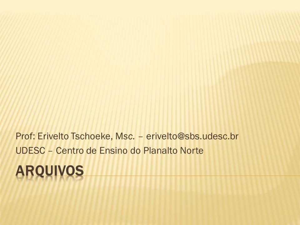 Arquivos Prof: Erivelto Tschoeke, Msc. – erivelto@sbs.udesc.br