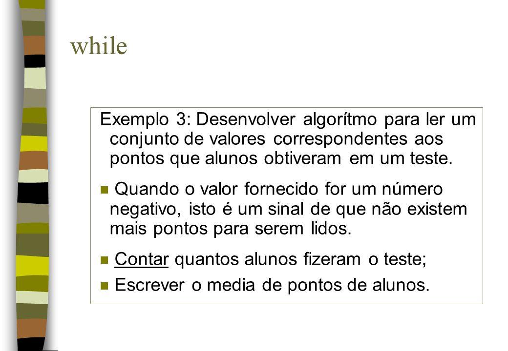 whileExemplo 3: Desenvolver algorítmo para ler um conjunto de valores correspondentes aos pontos que alunos obtiveram em um teste.