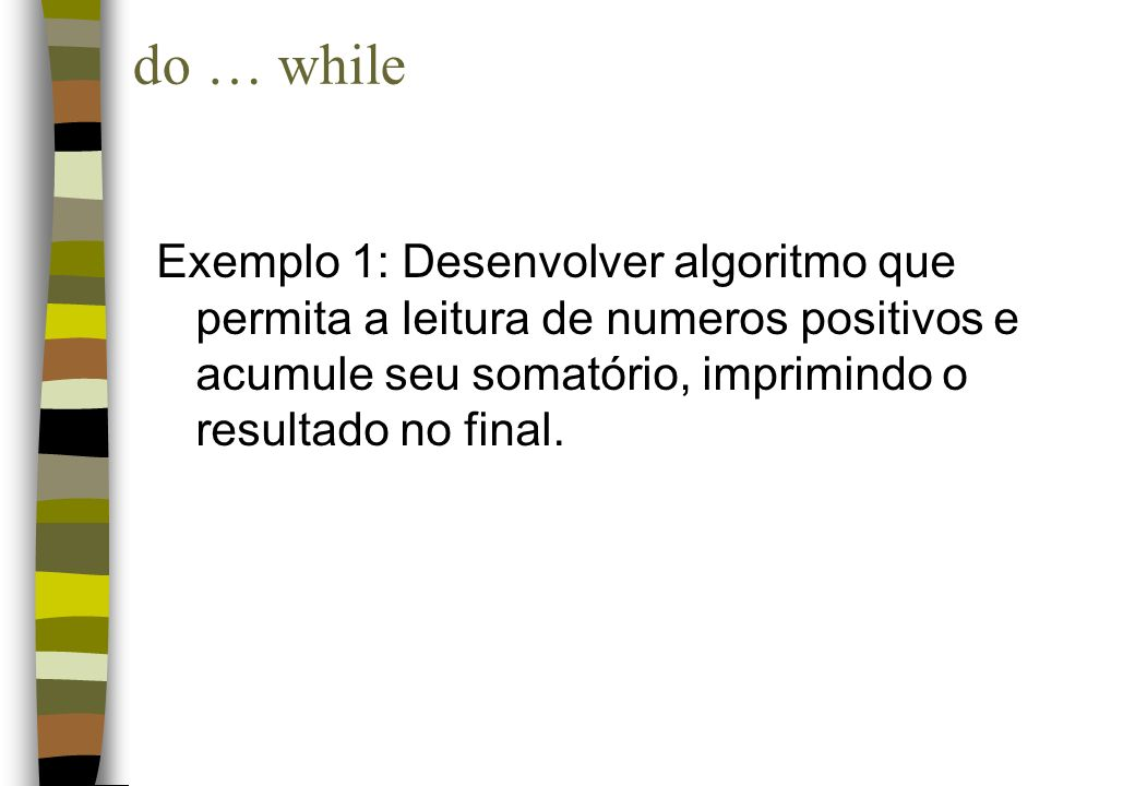 do … whileExemplo 1: Desenvolver algoritmo que permita a leitura de numeros positivos e acumule seu somatório, imprimindo o resultado no final.