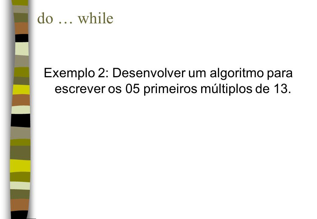 do … while Exemplo 2: Desenvolver um algoritmo para escrever os 05 primeiros múltiplos de 13.