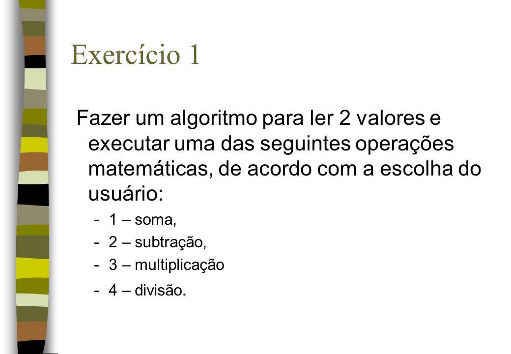 Exercício 1Fazer um algoritmo para ler 2 valores e executar uma das seguintes operações matemáticas, de acordo com a escolha do usuário: