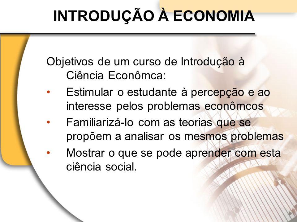 INTRODUÇÃO À ECONOMIA Objetivos de um curso de Introdução à Ciência Econômca: