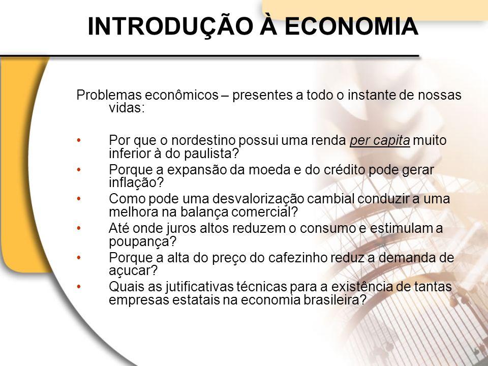 INTRODUÇÃO À ECONOMIA Problemas econômicos – presentes a todo o instante de nossas vidas:
