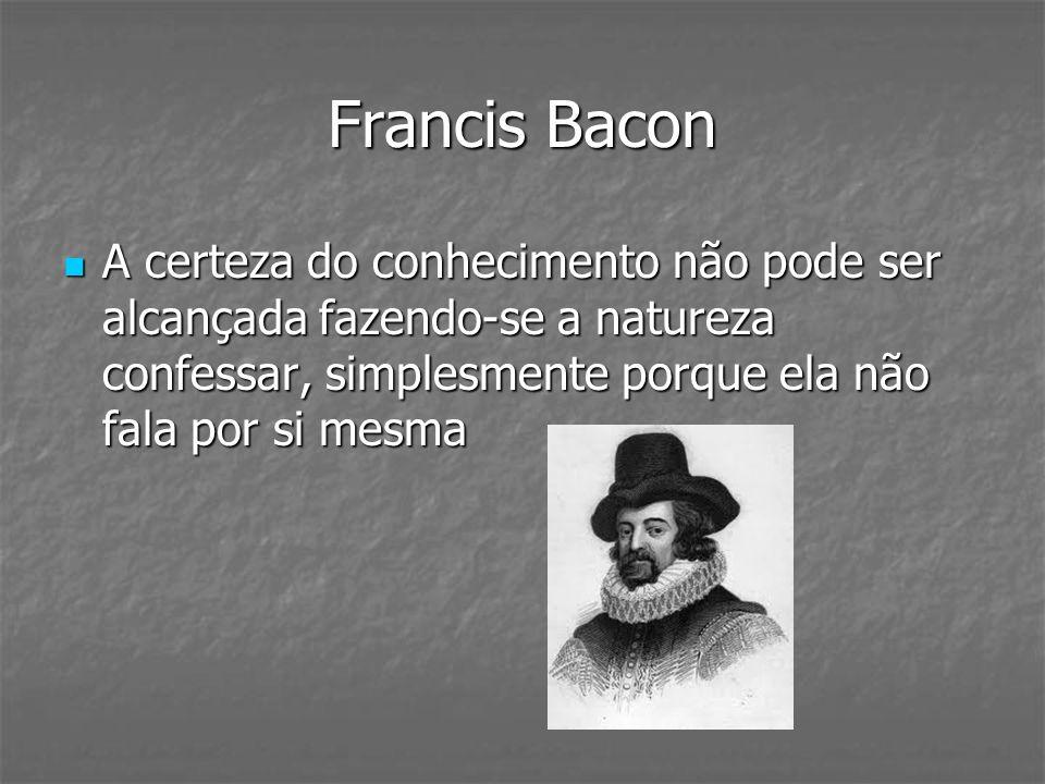 Francis Bacon A certeza do conhecimento não pode ser alcançada fazendo-se a natureza confessar, simplesmente porque ela não fala por si mesma.