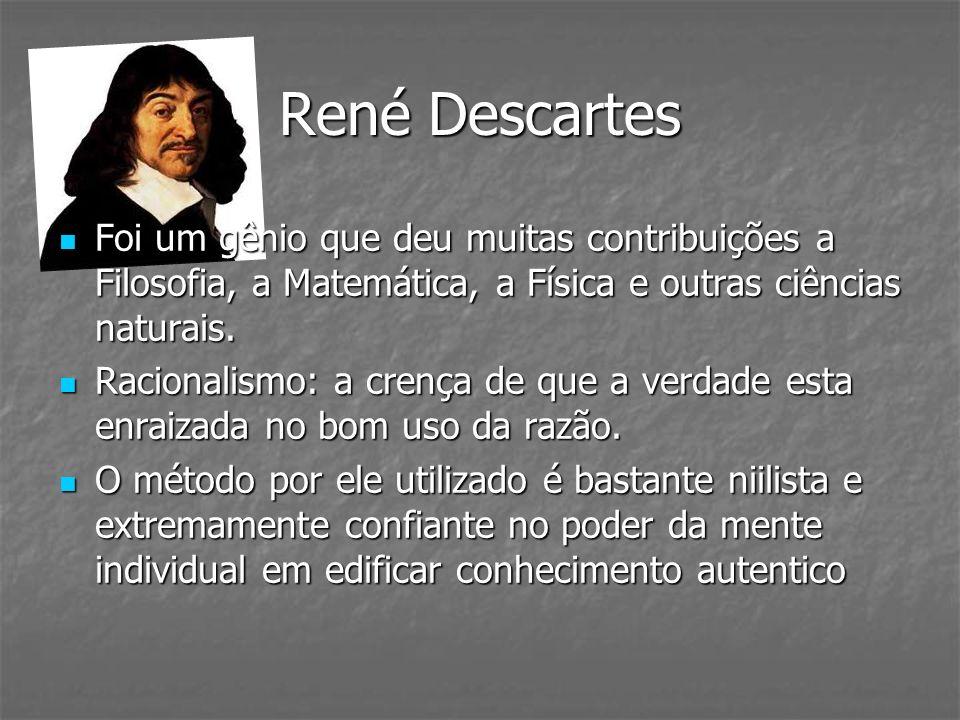 René Descartes Foi um gênio que deu muitas contribuições a Filosofia, a Matemática, a Física e outras ciências naturais.