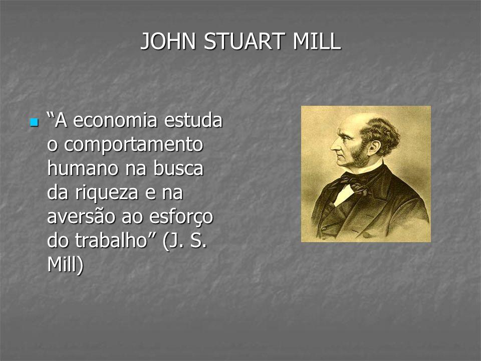 JOHN STUART MILL A economia estuda o comportamento humano na busca da riqueza e na aversão ao esforço do trabalho (J.
