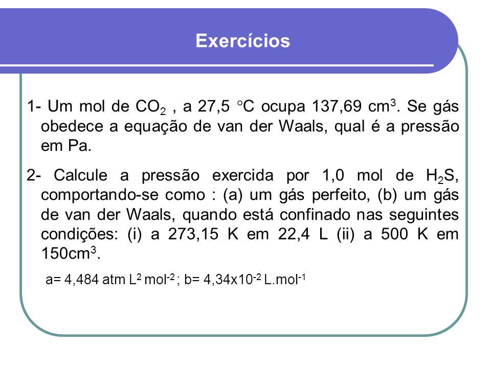 Exercícios1- Um mol de CO2 , a 27,5 C ocupa 137,69 cm3. Se gás obedece a equação de van der Waals, qual é a pressão em Pa.