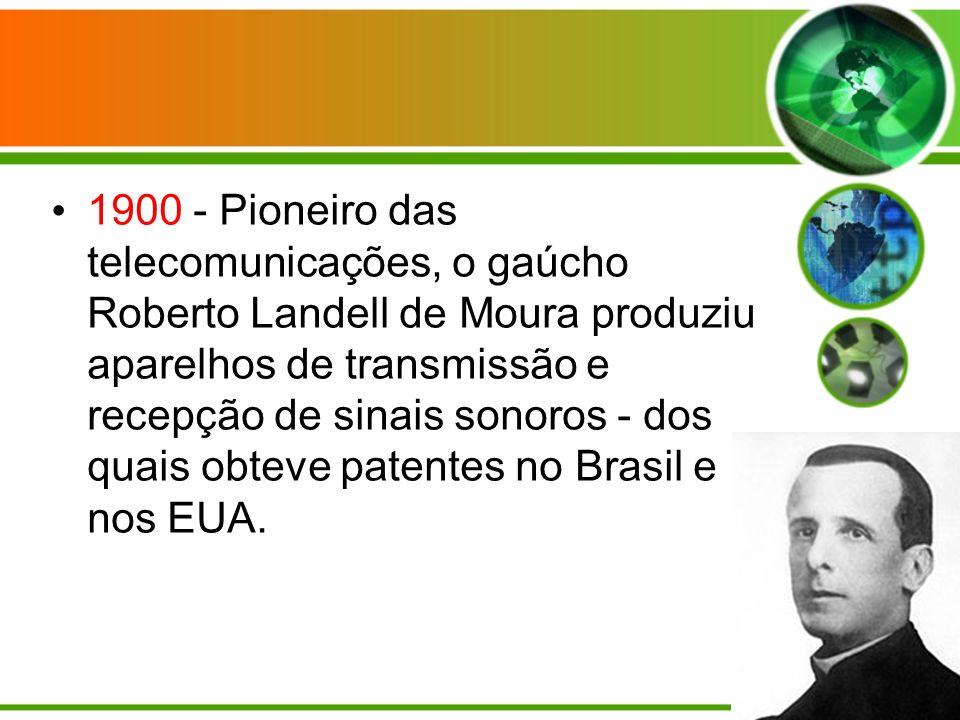 1900 - Pioneiro das telecomunicações, o gaúcho Roberto Landell de Moura produziu aparelhos de transmissão e recepção de sinais sonoros - dos quais obteve patentes no Brasil e nos EUA.