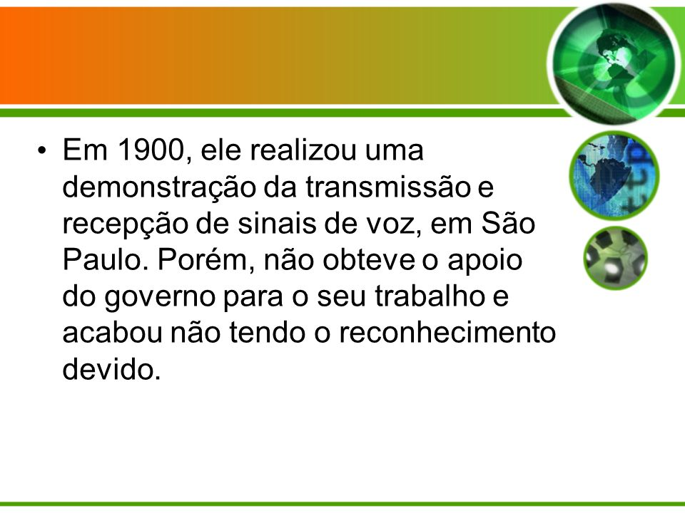 Em 1900, ele realizou uma demonstração da transmissão e recepção de sinais de voz, em São Paulo.