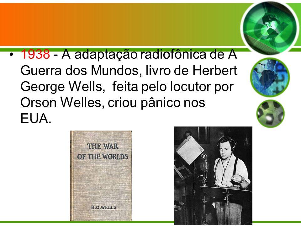 1938 - A adaptação radiofônica de A Guerra dos Mundos, livro de Herbert George Wells, feita pelo locutor por Orson Welles, criou pânico nos EUA.