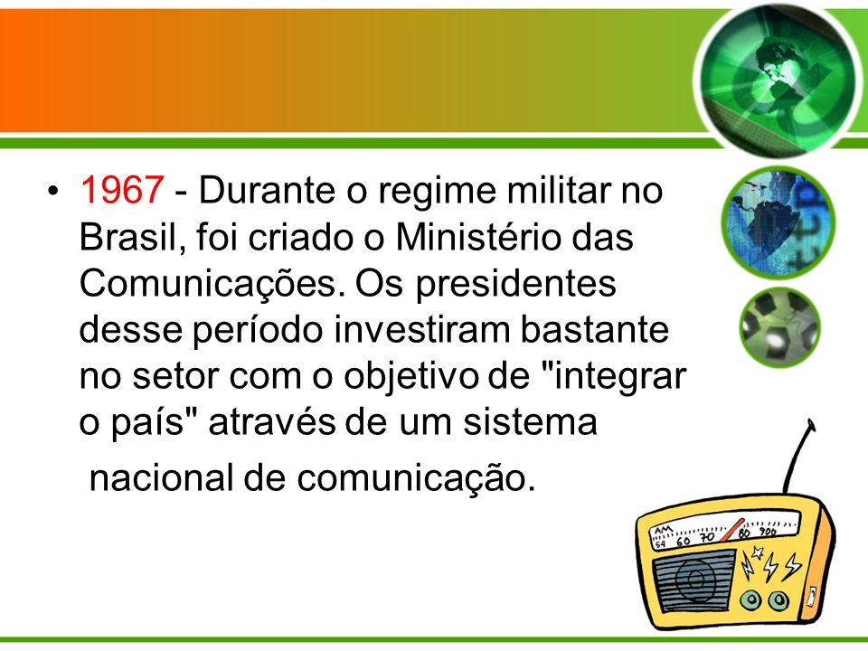 1967 - Durante o regime militar no Brasil, foi criado o Ministério das Comunicações. Os presidentes desse período investiram bastante no setor com o objetivo de integrar o país através de um sistema