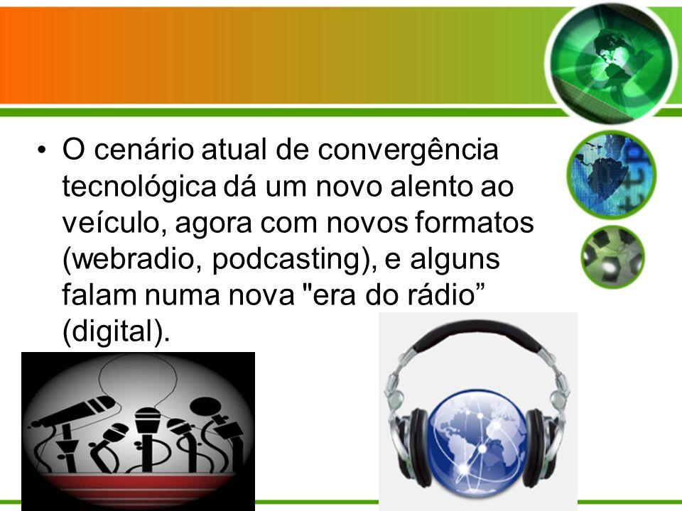 O cenário atual de convergência tecnológica dá um novo alento ao veículo, agora com novos formatos (webradio, podcasting), e alguns falam numa nova era do rádio (digital).