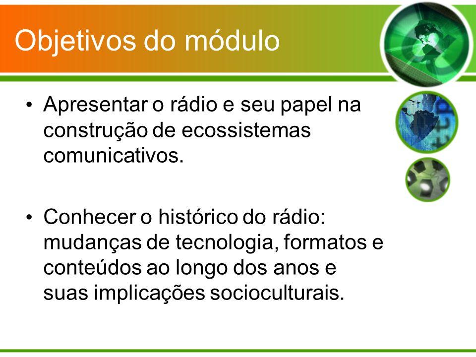 Objetivos do módulo Apresentar o rádio e seu papel na construção de ecossistemas comunicativos.