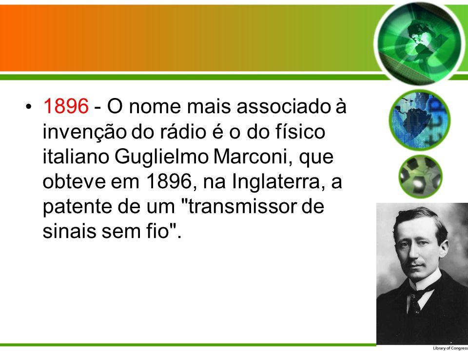 1896 - O nome mais associado à invenção do rádio é o do físico italiano Guglielmo Marconi, que obteve em 1896, na Inglaterra, a patente de um transmissor de sinais sem fio .