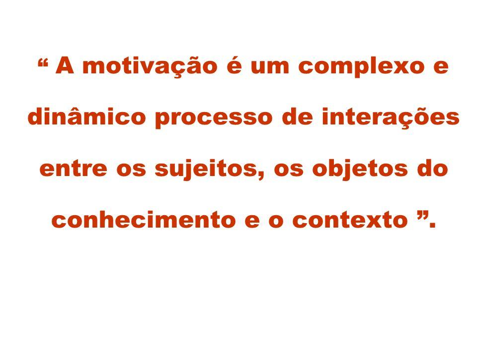 A motivação é um complexo e dinâmico processo de interações entre os sujeitos, os objetos do conhecimento e o contexto .