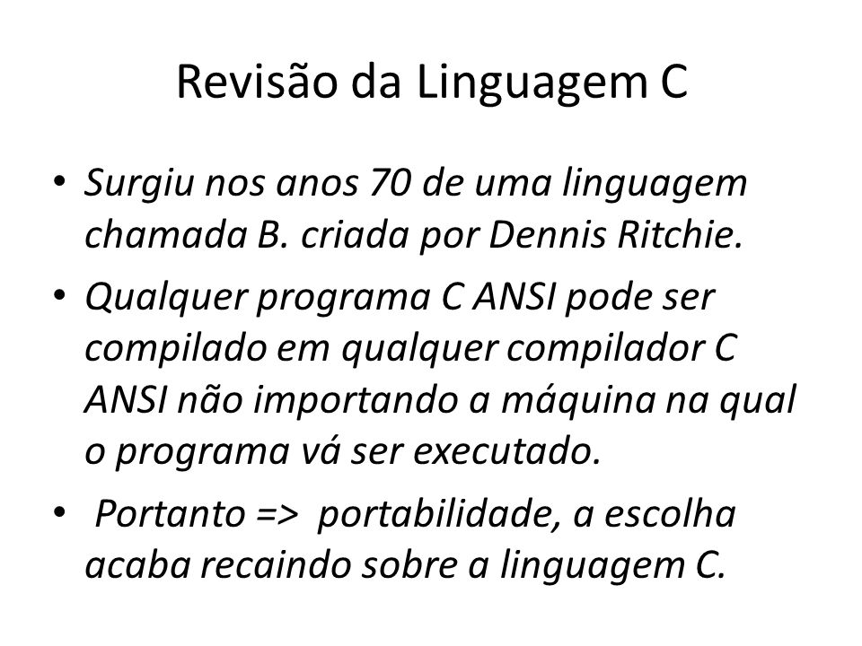 Revisão da Linguagem C Surgiu nos anos 70 de uma linguagem chamada B. criada por Dennis Ritchie.