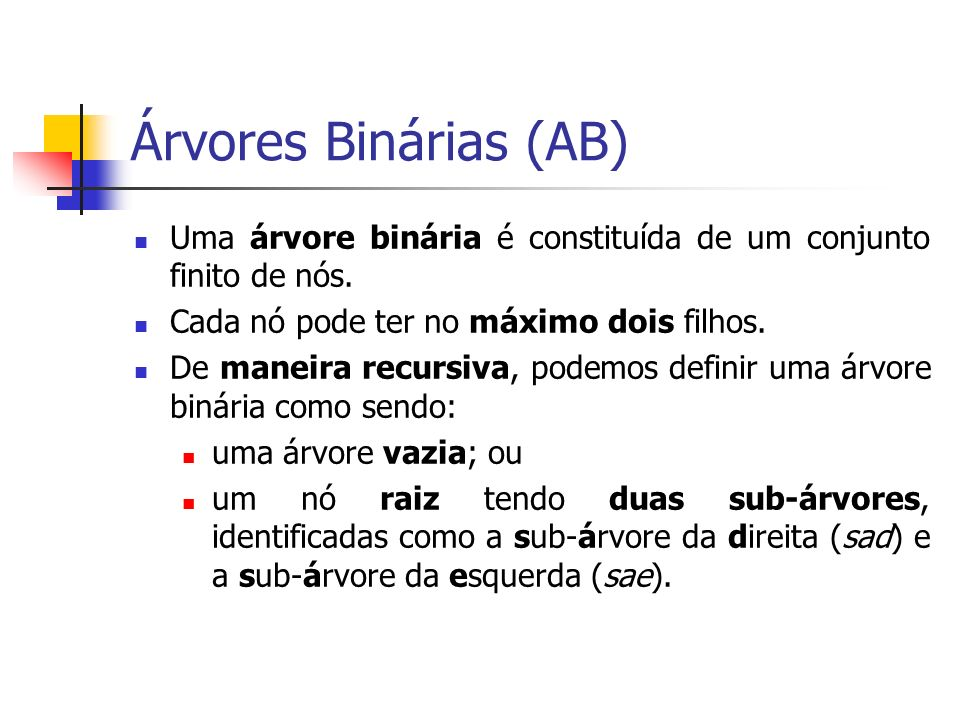 Árvores Binárias (AB) Uma árvore binária é constituída de um conjunto finito de nós. Cada nó pode ter no máximo dois filhos.
