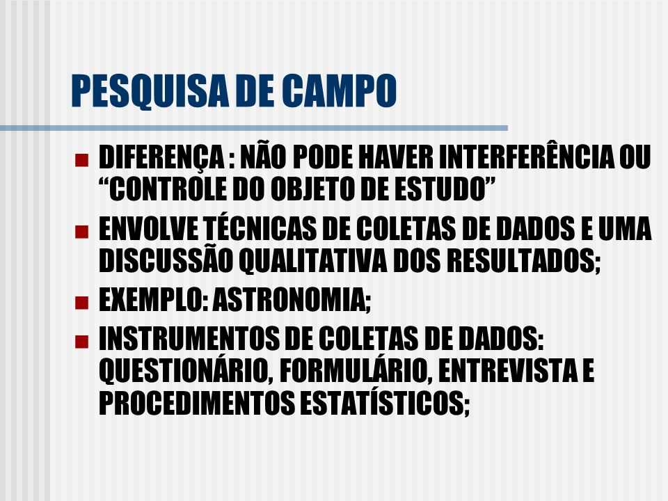 PESQUISA DE CAMPO DIFERENÇA : NÃO PODE HAVER INTERFERÊNCIA OU CONTROLE DO OBJETO DE ESTUDO