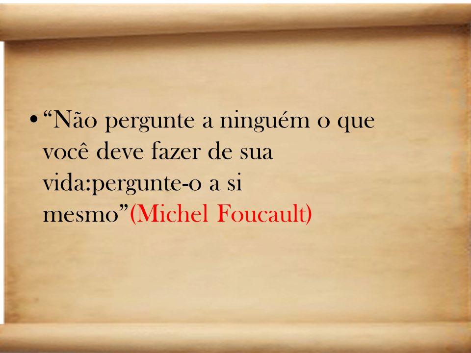 Não pergunte a ninguém o que você deve fazer de sua vida:pergunte-o a si mesmo (Michel Foucault)