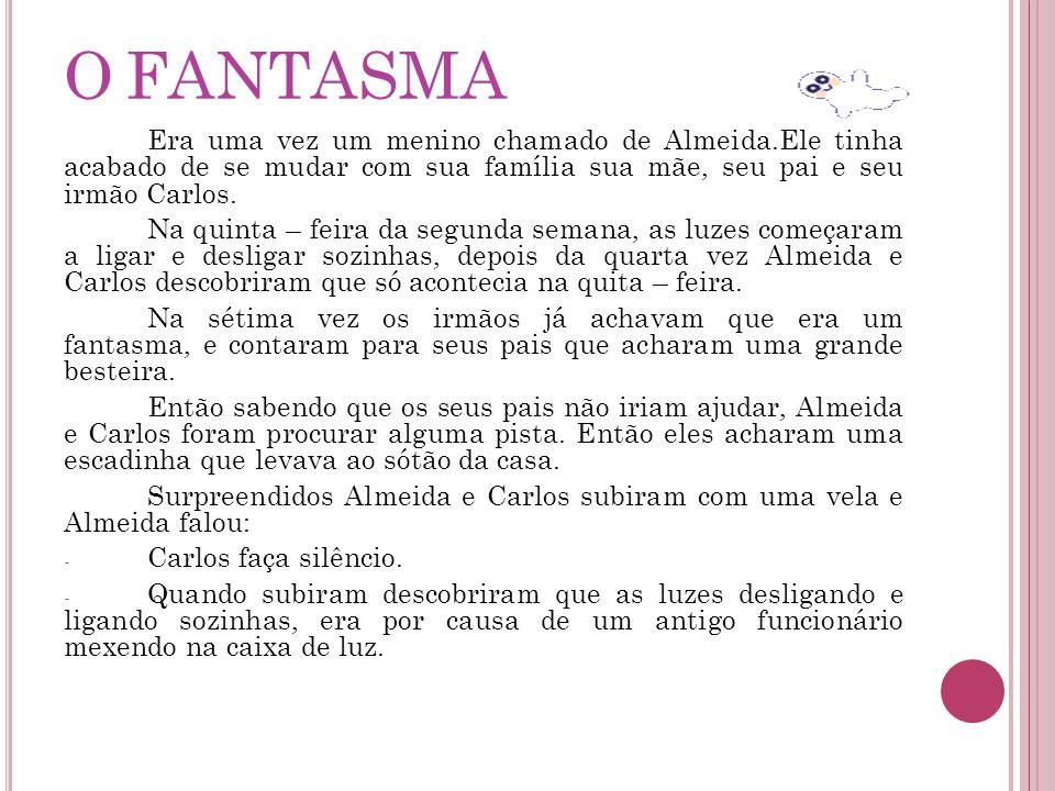 O FANTASMA Era uma vez um menino chamado de Almeida.Ele tinha acabado de se mudar com sua família sua mãe, seu pai e seu irmão Carlos.