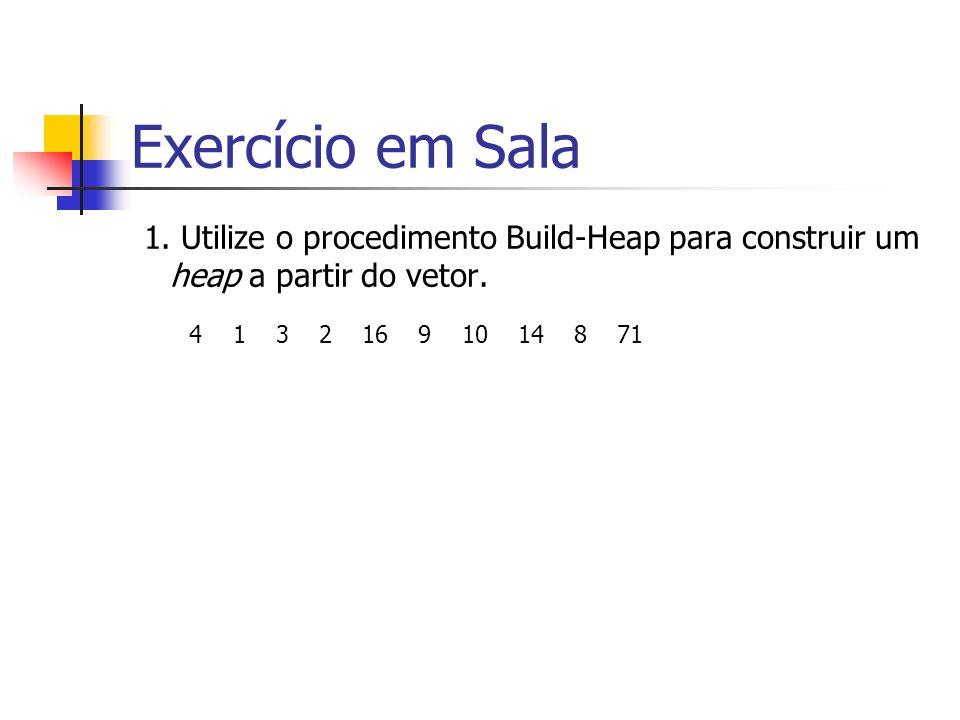 Exercício em Sala 1. Utilize o procedimento Build-Heap para construir um heap a partir do vetor.