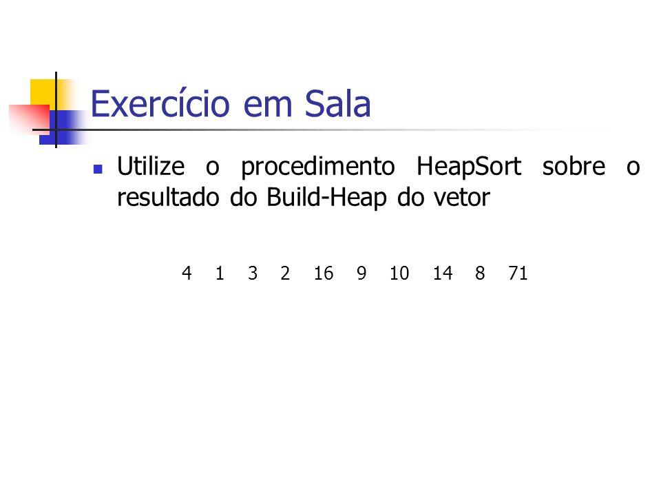 Exercício em Sala Utilize o procedimento HeapSort sobre o resultado do Build-Heap do vetor.