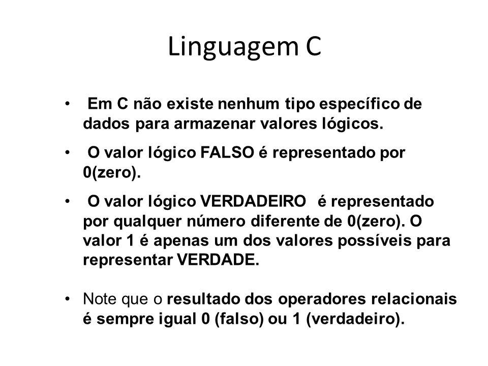 Linguagem C Em C não existe nenhum tipo específico de dados para armazenar valores lógicos. O valor lógico FALSO é representado por 0(zero).