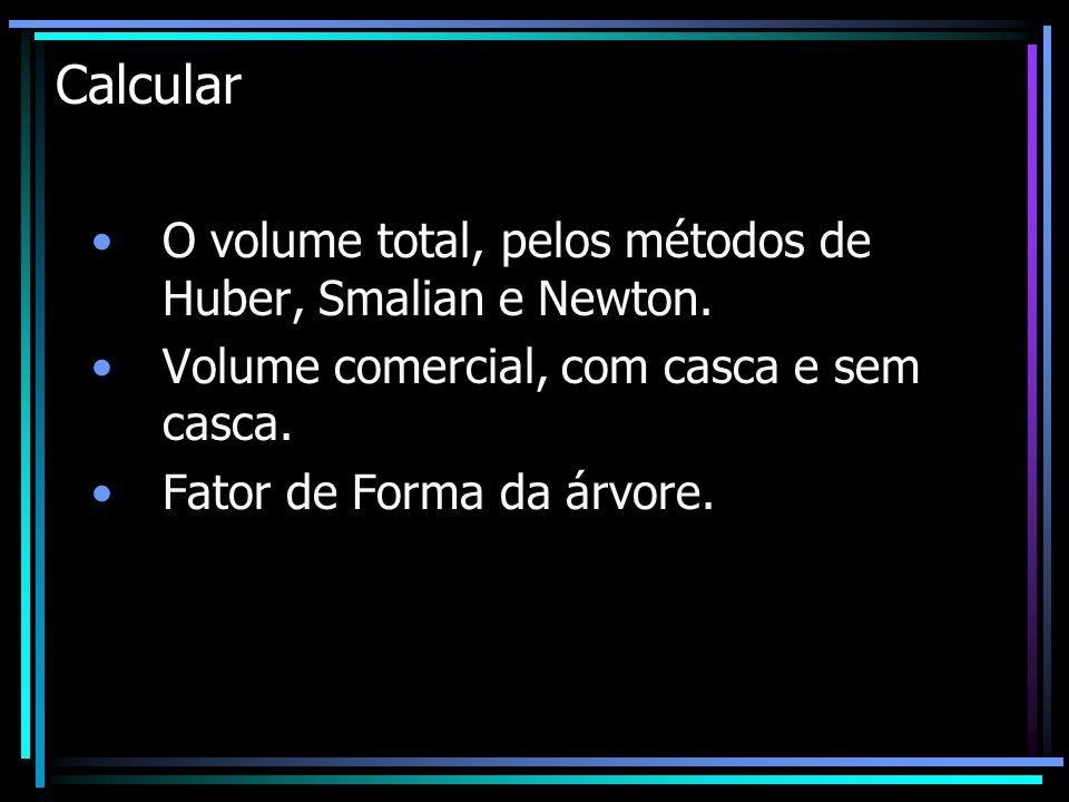 Calcular O volume total, pelos métodos de Huber, Smalian e Newton.