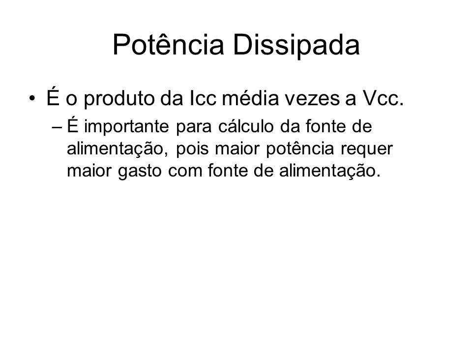 Potência Dissipada É o produto da Icc média vezes a Vcc.