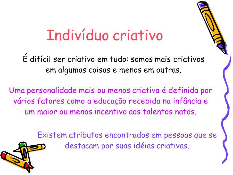 Indivíduo criativo É difícil ser criativo em tudo: somos mais criativos em algumas coisas e menos em outras.
