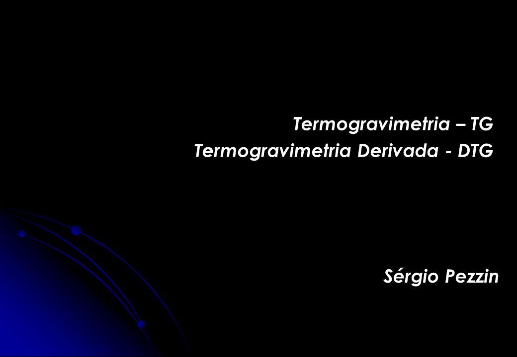 Termogravimetria – TG Termogravimetria Derivada - DTG Sérgio Pezzin