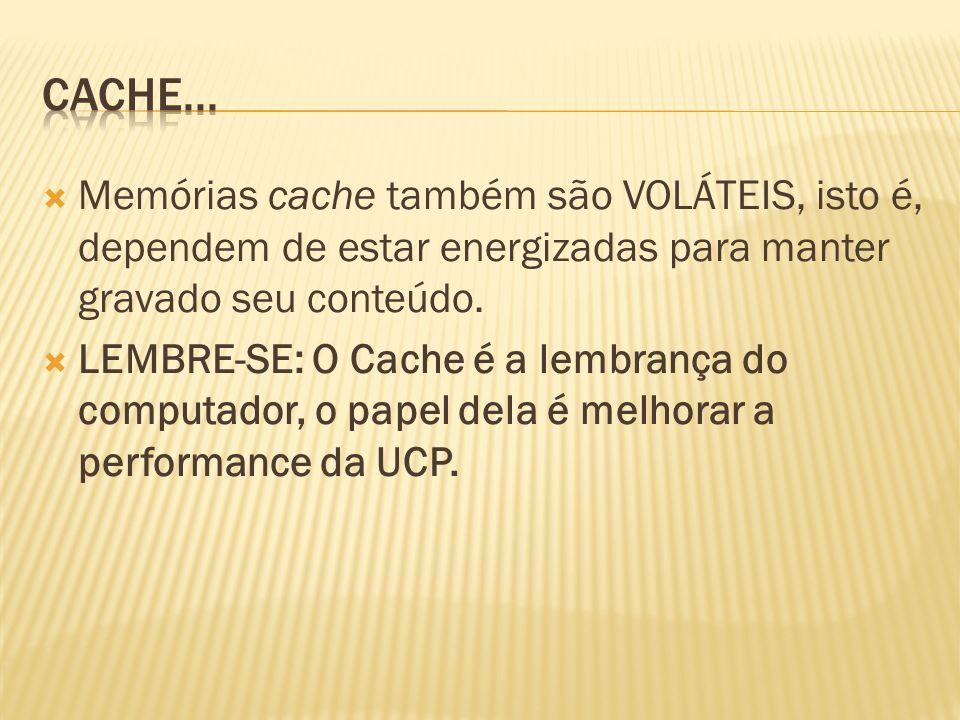 Cache... Memórias cache também são VOLÁTEIS, isto é, dependem de estar energizadas para manter gravado seu conteúdo.