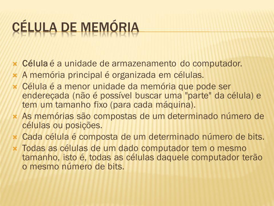 Célula de memória Célula é a unidade de armazenamento do computador.