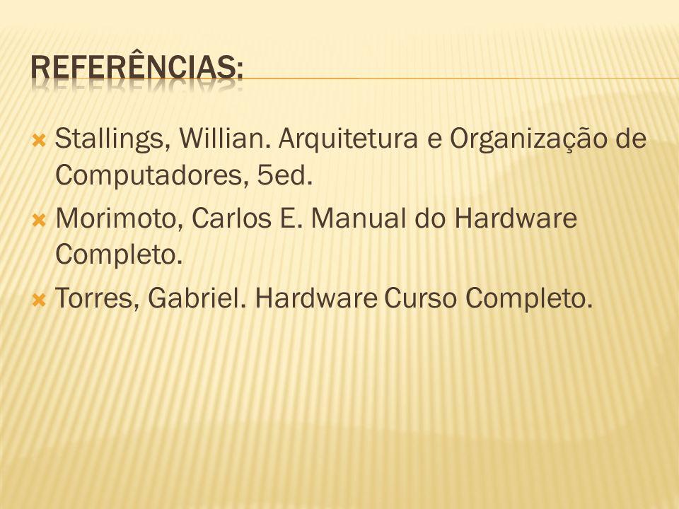 Referências: Stallings, Willian. Arquitetura e Organização de Computadores, 5ed. Morimoto, Carlos E. Manual do Hardware Completo.