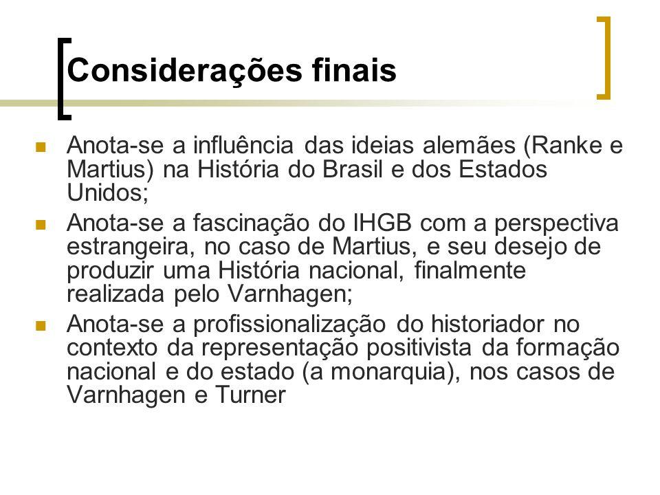 Considerações finais Anota-se a influência das ideias alemães (Ranke e Martius) na História do Brasil e dos Estados Unidos;